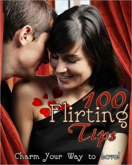 100 Flirting Tips: Charm Your Way To Love