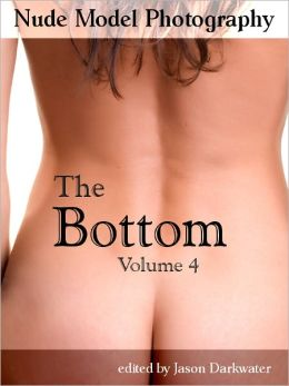 Nude Model Photography: The Bottom - Beautiful Naked Woman Glamour Photos of Girl Butts and Women Ass, Vol. 4