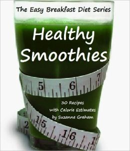 Easy Breakfast Diet Series: Healthy Smoothies - 30 Recipes With Calorie Estimates (The Easy Breakfast Diet Series)