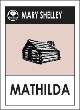 Mary Shelley MATHILDA (Mary Wollstonecraft Shelley Greatest Works #2) by Mary Shelley -- A Science Fiction Classic Novel