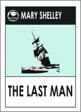 Mary Shelley THE LAST MAN (Mary Wollstonecraft Shelley Greatest Works #3) A Science Fiction Classic Novel