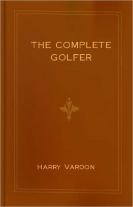The Complete Golfer: A Games, Instructional, Golf Classic By Harry Vardon! AAA+++