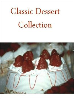 Quick and Easy Cooking Recipes on Classic Dessert Collection - Over 400 Old and New Pie, Cake and Cookie Recipes...CookBook.
