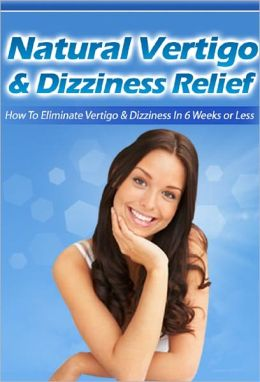 Natural Vertigo & Dizziness Relief: How to Eliminate Vertigo & Dizziness In 6 Weeks Or Less
