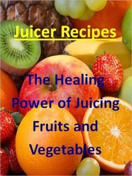 Juicing Recipes: The Healing Power of Juicing Fruit and Vegetables