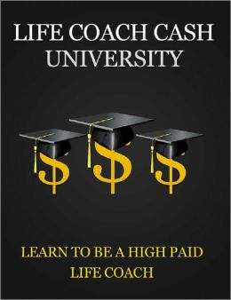 Life Coach Cash University: Learn To Be A High Paid Life Coach