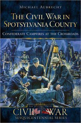 The Civil War in Spotsylvania County (VA): Confederate Campfires at the Crossroads