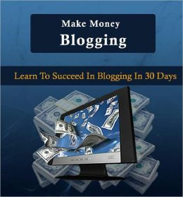 Make Money Blogging: Learn To Succeed In Blogging in 30 Days
