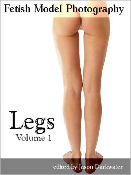 Fetish Model Photography: Legs - Photos and Pictures of Girl Leg Models, Vol. 1