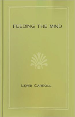 Feeding the Mind: An Instructional Classic By Lewis Carroll! AAA+++