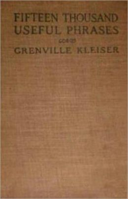 Fifteen Thousand Useful Phrases: A Practical Handbook of Pertinent Expressions! A Language/Instructional Classic By Grenville Kleiser! AAA+++