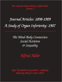 Alfred Adler Journal Articles 1898-1909: A Study of Organ Inferiority, 1907; The MInd-Body Connection; Social Activism; Sexuality - The Collected Clinical Works of Alfred Adler, Volume 2