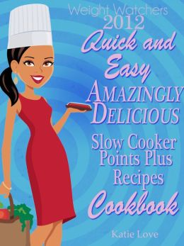 Weight Watchers 2012 Quick And Easy Amazingly Delicious Slow Cooker Recipes Cookbook