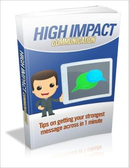 Most Effective Ways - High Impact Communication - Tips On Getting Your Strongest Message Across In 1 Minute