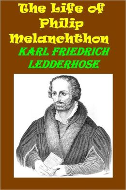 The Life of Philip Melanchthon by Karl Ledderhose