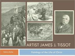 Artist James J Tissot & Paintings of the Life of Christ