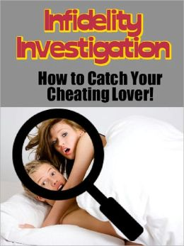 Infidelity Investigation: How To Catch Your Cheating Lover