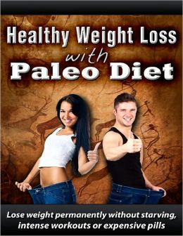 Healthy Weight Loss With The Paleo Diet: Lose Weight Permanently Without Starving, Intense Workouts or Expensive Pills