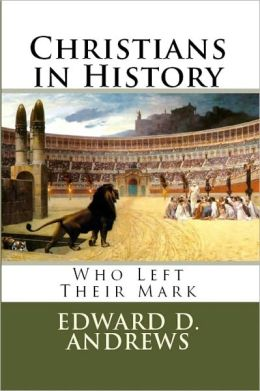CHRISTIANS IN HISTORY: Who Left Their Mark