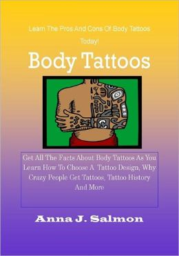 Body Tattoos : Get All The Facts About Body Tattoos As You Learn How To Choose A Tattoo Design, Why Crazy People Get Tattoos, Tattoo History And More