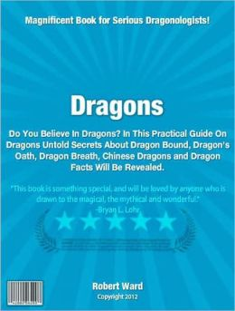 Dragons: Have You Ever Wondered If Dragons Are Real? In This Practical Guide On Dragons Untold Secrets About Dragon Bound, Dragon's Oath, Dragon Breath, Chinese Dragons and Dragon Facts Will Be Revealed.