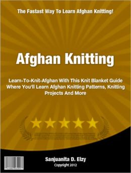 Afghan Knitting: Learn-To-Knit-Afghan With This Knit Blanket Guide Where You'll Learn Afghan Knitting Patterns, Knitting Projects And More