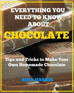 Everything You Need To Know About Chocolate : Tips and Tricks To Make Your Own Homemade Chocolate!