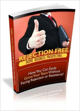 Rejection Free Home Business Prosperity - How You Can Easily Grow Your Team Without Facing Rejection Or Resistance!