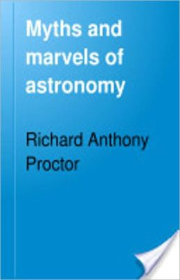 Myths and Marvels of Astronomy: A Science, Myth, Astronomy, History Classic By Richard A. Proctor! AAA+++