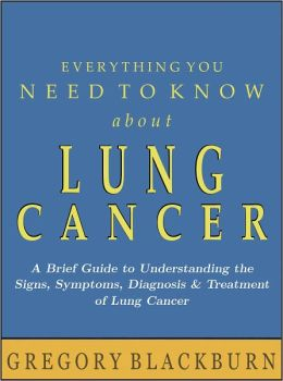 Everything You Need to Know about Lung Cancer: A Brief Guide to Understanding the Signs, Symptoms, Diagnosis, and Treatment of Lung Cancer