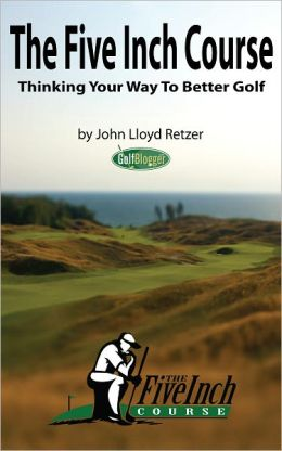 The Five Inch Course: Thinking Your Way To Better Golf