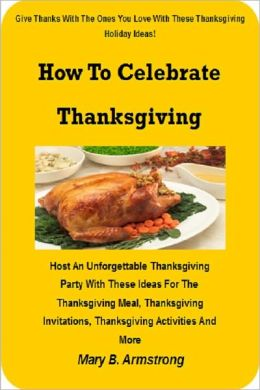 How To Celebrate Thanksgiving; Host An Unforgettable Thanksgiving Party With These Ideas For The Thanksgiving Meal, Thanksgiving Invitations, Thanksgiving Activities And More