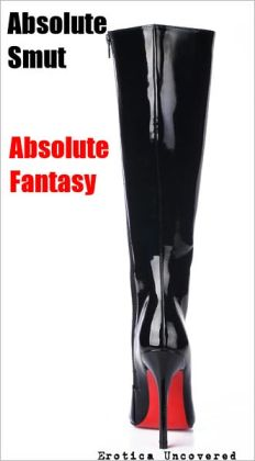 Absolute SMUT, Absolute FANTASY: Volume One [ S&M / BDSM / Interracial / Orgy / Oral Sex / Anal Sex / Kinky Sex ] Sale Price!