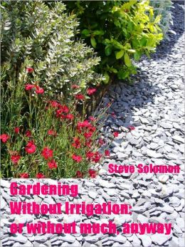 Gardening Without Irrigation : or without much, anyway (Illustrated)