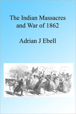 The Indian Massacres and War of 1862, Illustrated