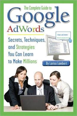 The Complete Guide to Google AdWords: Secrets, Techniques, and Strategies You Can Learn to Make Millions