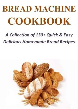 Bread Machine Cookbook: A Collection of 130+ Quick & Easy Delicious Homemade Bread Recipes