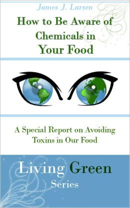 How to Be Aware of Chemicals in Your Food: A Special Report on Avoiding Toxins in Our Food