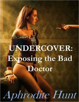 Undercover: Exposing the Bad Doctor (Unusual Doctor Patient Erotica)