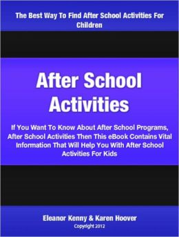 After School Activities: If You Want To Know About After School Programs, After School Activities Then This eBook Contains Vital Information That Will Help You With After School Activities For Kids