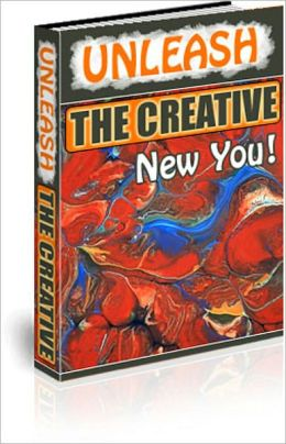 """Unleash the Creative New You! """"Who Else Wants to Develop Super Creative Abilities to Generate Highly Innovative Ideas, Solve the Most Difficult Problems With Ease, and Attain Enormous Success in Life?"""""""