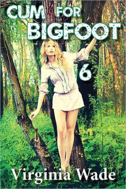 Cum For Bigfoot 6 A Paranormal Erotic Romance Adventure