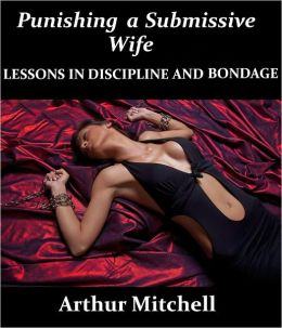 Punishing a Submissive Wife: Lessons in Discipline and Bondage