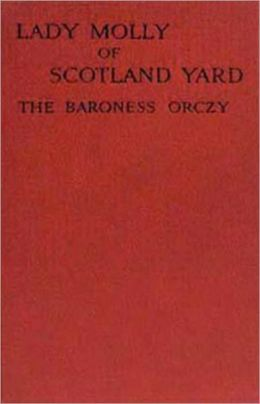 Lady Molly of Scotland Yard: A Mystery and Detective Classic By Baroness Emmuska Orczy! AAA+++