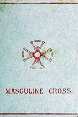 The Masculine Cross A History of Ancient and Modern Crosses and Their Connection with the Mysteries of Sex Worship; Also an Account of the Kindred Phases of Phallic Faiths and Practices