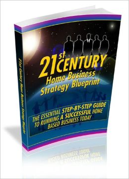 21 st Century Home Business Strategy Blueprint The Essential Step-By-Step Guide To Running A Successful Home Based Business Today