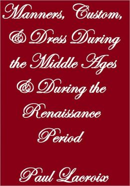 Manners, Custom & Dress During The Middle Ages & During The Renaissance Period