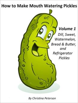How to Make Mouth Watering Pickles Volume 1 Dill, Sweet, Watermelon, Bread and Butter adn Refrigerator Pickles