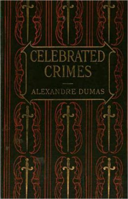 The Complete Celebrated Crimes: A Mystery/Detective, History, Non-fiction, Thriller Classic By Alexander Dumas Pere! AAA+++