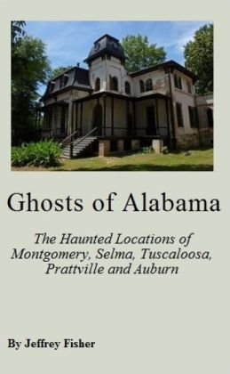 Ghosts of Alabama: The Haunted Locations of Montgomery, Selma, Tuscaloosa, Prattville and Auburn